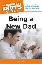 The Complete Idiot's Guide to Being a New Dad : Complete Idiot's Guides (Lifestyle Paperback) - Joe Kelly