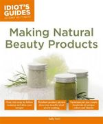 Idiot's Guides : Making Natural Beauty Products - Sally W Trew
