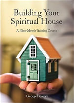 Building Your Spiritual House : A Nine-Month Training Course - George D Lowery