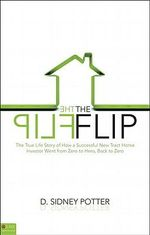 The Flip : The True Life Story of How a Successful New Tract Home Investor Went from Zero to Hero, Back to Zero - D Sidney Potter
