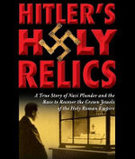 Hitler's Holy Relics : A True Story of Nazi Plunder and the Race to Recover the Crown Jewels of the Holy Roman Empire - Sidney D. Kirkpatrick