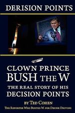 Derision Points : Clown Prince Bush the W, the Real Story of His