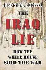 The Iraq Lie : How the White House Sold the War - Joseph M Hoeffel
