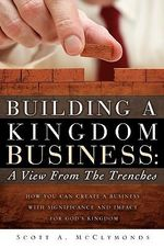 Building a Kingdom Business : A View From the Trenches - Scott A. McClymonds