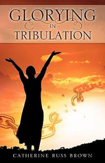 Glorying in Tribulation - Catherine Russ Brown