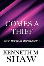 Comes a Thief : When the Glass Breaks, Book II - Kenneth M Shaw