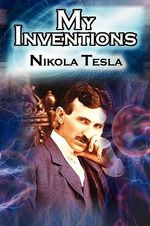 My Inventions : The Autobiography of Inventor Nikola Tesla from the Pages of Electrical Experimenter - Nikola Tesla
