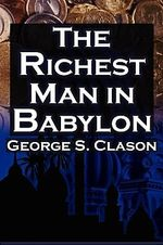The Richest Man in Babylon : George S. Clason's Bestselling Guide to Financial Success: Saving Money and Putting It to Work for You - George S Clason