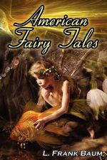 American Fairy Tales : From the Author of the Wizard of Oz, L. Frank Baum, Comes 12 Legendary Fables, Fantasies, and Folk Tales - L Frank Baum