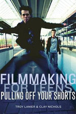 Filmmaking for Teens : Pulling Off Your Shorts - Troy Lanier
