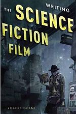 Writing the Science Fiction Film - Robert Grant