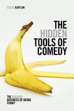 The Hidden Tools of Comedy : The Serious Business of Being Funny - Steve Kaplan