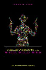 Television on the Wild, Wild Web : And How to Blaze Your Own Trail - Marx H. Pyle