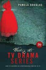 Writing the TV Drama Series 3rd Edition : How to Succeed as a Professional Writer in TV - Pam Douglas