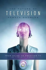 The Future of Television : Your Guide to Creating TV in the New World - Pamela Douglas