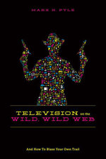 Television on the Wild Wild Web : And How to Blaze Your Own Trail - Marx H. Pyle