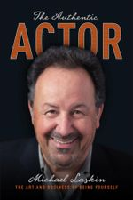 The Authentic Actor : The Art and Business of Being Yourself - Michael Laskin