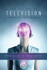 Future of Television : Your Guide to Creating TV in the New World - Pamela Douglas