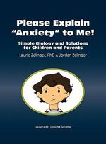 Please Explain Anxiety to Me! Simple Biology and Solutions for Children and Parents - Laurie Zelinger