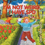 I'm Not Weird, I Have Sensory Processing Disorder (SPD) : Alexandra's Journey (2nd Edition) - Chynna T. Laird