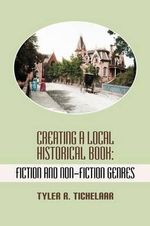 Creating a Local Historical Book : Fiction and Non-Fiction Genres - Tyler R. Tichelaar