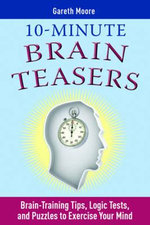 10-Minute Brain Teasers : Brain-Training Tips, Logic Tests, and Puzzles to Exercise Your Mind - Gareth Moore