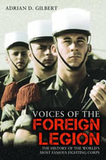 Voices of the Foreign Legion : The History of the World's Most Famous Fighting Corps - Adrian D Gilbert