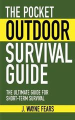 The Pocket Outdoor Survival Guide : The Ultimate Guide for Short-Term Survival - J. Wayne Fears