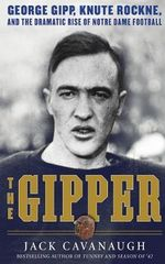 The Gipper : George Gipp, Knute Rockne, and the Dramatic Rise of Notre Dame Football - Jack Cavanaugh