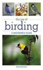 The Joy of Birding : A Beginner's Guide - Kate Rowinski