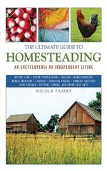 The Ultimate Guide to Homesteading : An Encyclopedia of Independent Living - Nicole Faires