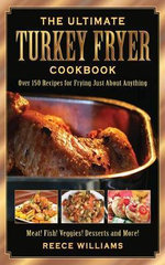 The Ultimate Turkey Fryer Cookbook : Over 150 Recipes for Frying Just about Anything - Reece Williams