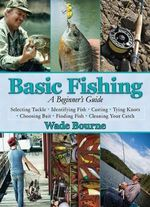 Basic Fishing : A Beginner's Guide - Wade Bourne