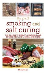 The Joy of Smoking and Salt Curing : The Complete Guide to Smoking and Curing Meat, Fish, Game, and More - Monte Burch
