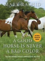 A Good Horse Is Never a Bad Color : Tales of Training Through Communication and Trust - Mark Rashid