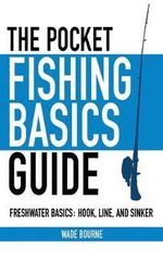 The Pocket Fishing Basics Guide : Freshwater Basics: Hook, Line, and Sinker - Wade Bourne