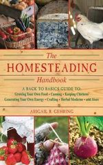 The Homesteading Handbook : A Back to Basics Guide to Growing Your Own Food, Canning, Keeping Chickens, Generating Your Own Energy, Crafting, Herbal Medicine, and More - Abigail R Gehring