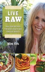Live Raw : Raw Food Recipes for Good Health and Timeless Beauty - Mimi Kirk