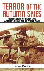 Terror of the Autumn Skies : The True Story of Frank Luke, America's Rogue Ace of World War I - Blaine Lee Pardoe