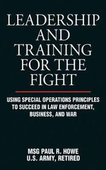 Leadership and Training for the Fight : Using Special Operations Principles to Succeed in Law Enforcement, Business, and War - Paul R Howe