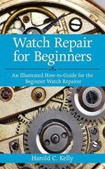 Watch Repair For Beginners : An Illustrated How-to-guide for the Beginner Watch Repairer - Harold Caleb Kelly