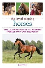 The Joy of Keeping Horses : The Ultimate Guide to Keeping Horses on Your Property - Jessie Shiers