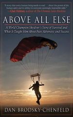 Above All Else : A World Champion Skydiver's Story of Survival and What It Taught Him About Fear, Adversity, and Success - Dan Brodsky-Chenfield