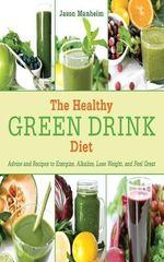The Healthy Green Drink Diet : Advice and Recipes for Happy Juicing - Jason Manheim