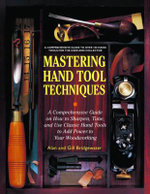 Mastering Hand Tool Techniques : A Comprehensive Guide on How to Sharpen, Tune and Use Classic Hand Tools to Add Power to Your Woodworking - Alan Bridgewater