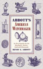 Abbott's American Watchmaker : An Encyclopedia for the Horologist, Jeweler, Gold and Silversmith - Henry G. Abbott