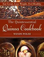 The Quintessential Quinoa Cookbook : Eat Great, Lose Weight, Feel Healthy - Wendy Polisi