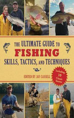 The Ultimate Guide to Fishing Skills, Tactics, and Techniques : A Comprehensive Guide to Catching Bass, Trout, Salmon, Walleyes, Panfish, and Much More - Jay Cassell