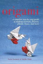 Origami : A Complete Step-by-Step Guide to Making Animals, Flowers, Planes, Boats and More - Yukiko Duke