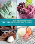 The Ultimate Guide to Homemade Ice Cream : Over 300 Gelatos, Sorbets, Cakes, and More - Jan Hedh